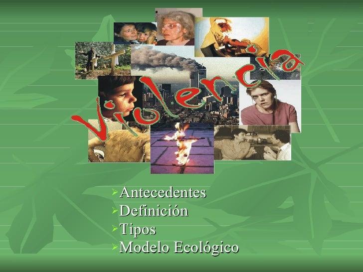 <ul><li>Antecedentes </li></ul><ul><li>Definición </li></ul><ul><li>Tipos  </li></ul><ul><li>Modelo Ecológico </li></ul>