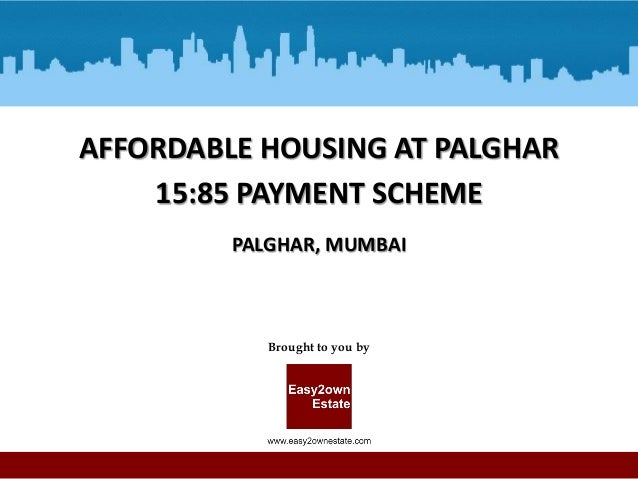 AFFORDABLE HOUSING AT PALGHAR 15:85 PAYMENT SCHEME PALGHAR, MUMBAI  Brought to you by