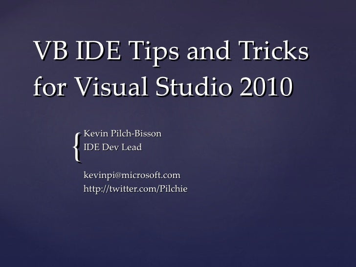VB IDE Tips and Tricks for Visual Studio 2010 Kevin Pilch-Bisson IDE Dev Lead [email_address] http://twitter.com/Pilchie