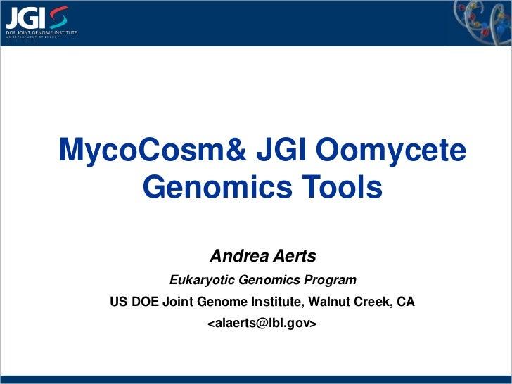 MycoCosm & JGI Oomycete Genomics Tools<br />Andrea Aerts<br />Eukaryotic Genomics Program<br />US DOE Joint Genome Institu...