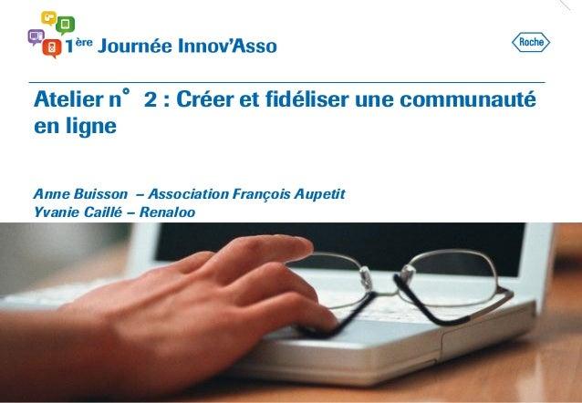 Atelier n°2 : Créer et fidéliser une communauté en ligne Anne Buisson – Association François Aupetit Yvanie Caillé – Renal...