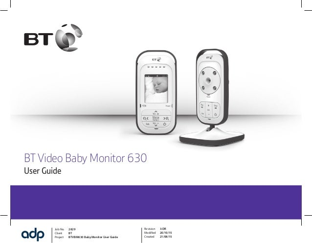 Job No. 2829 Client BT Project BTVBM630 Baby Monitor User Guide Revision 3-DR Modified 20/10/15 Created 21/08/15 BT Video ...