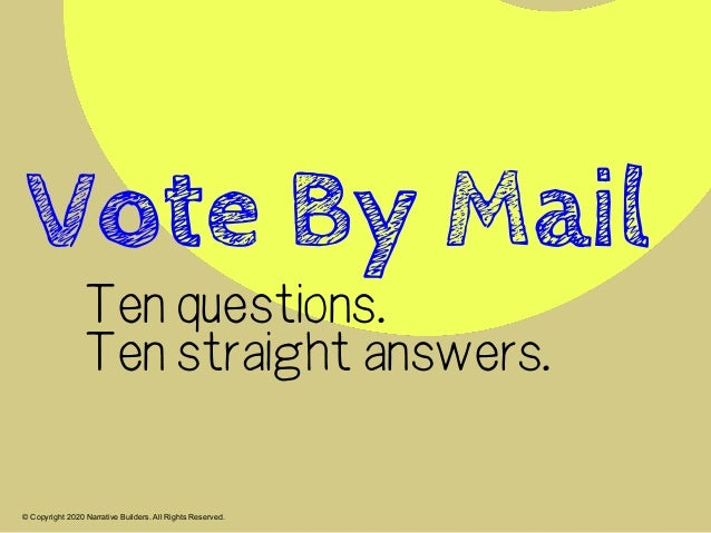 © Copyright 2020 Narrative Builders. All Rights Reserved. Ten questions. Ten straight answers. Vote By Mail