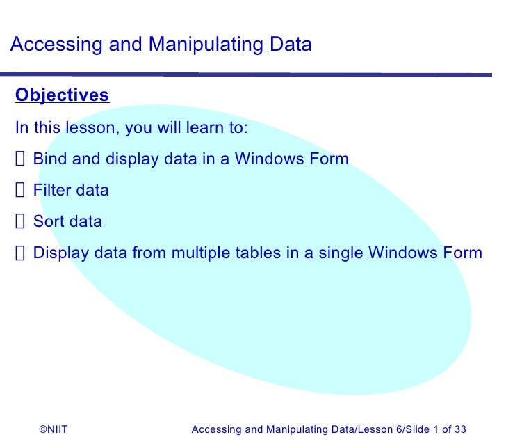Accessing and Manipulating DataObjectivesIn this lesson, you will learn to: Bind and display data in a Windows Form Filter...
