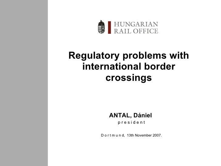 Regulatory problems with international border crossings ANTAL,  Dániel   p r e s i d e n t D o r t m u n d ,  1 3 th  Nove...