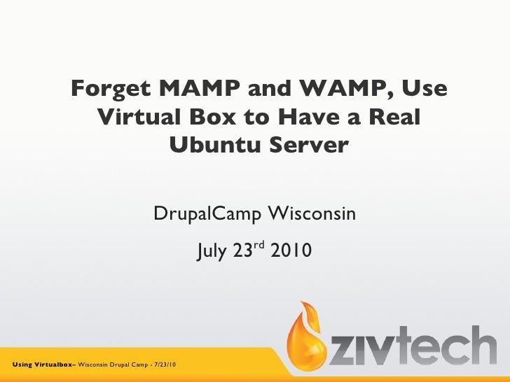 Forget MAMP and WAMP, Use Virtual Box to Have a Real Ubuntu Server DrupalCamp Wisconsin July 23 rd  2010