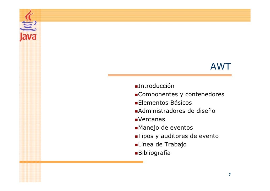 AWT  Introducción Componentes y contenedores Elementos Básicos Administradores de diseño Ventanas Manejo de eventos Tipos ...