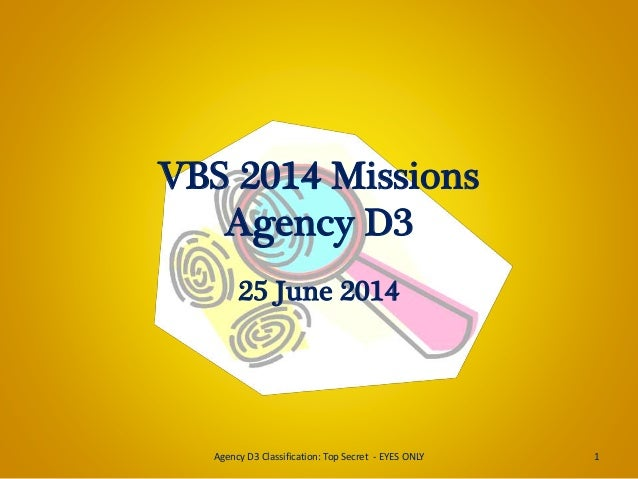 VBS 2014 Missions Agency D3 25 June 2014 1Agency D3 Classification: Top Secret - EYES ONLY