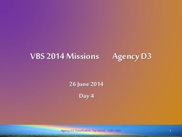 VBS 2014 Missions AgencyD3 26 June 2014 Day 4 1Agency D3 Classification: Top Secret - EYES ONLY