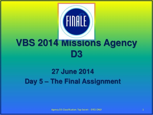 VBS 2014 Missions Agency D3 27 June 2014 Day 5 – The Final Assignment 1Agency D3 Classification: Top Secret - EYES ONLY