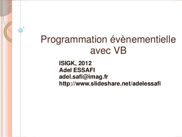 Programmation évènementielle         avec VB   ISIGK, 2012   Adel ESSAFI   adel.safi@imag.fr   http://www.slideshare.net/a...