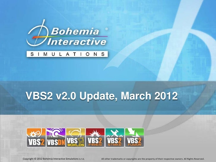 VBS2 v2.0 Update, March 2012Copyright © 2012 Bohemia Interactive Simulations s.r.o.   All other trademarks or copyrights a...