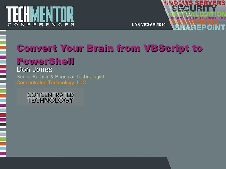 Convert Your Brain from VBScript to PowerShell Don Jones Senior Partner & Principal Technologist Concentrated Technology, ...