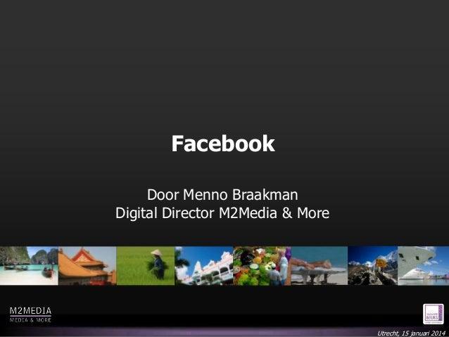 Facebook Door Menno Braakman Digital Director M2Media & More  Utrecht, 15 januari 2014
