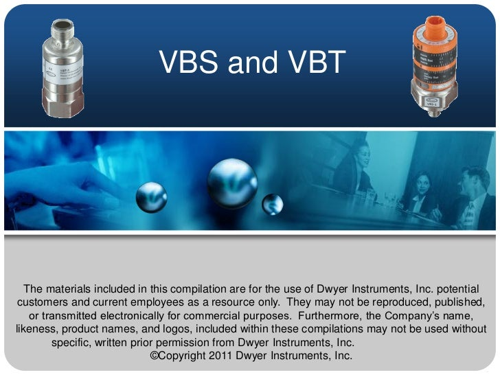 VBS and VBT   The materials included in this compilation are for the use of Dwyer Instruments, Inc. potential customers an...