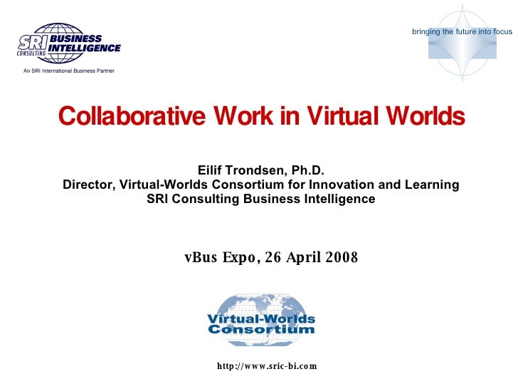 Collaborative Work in Virtual Worlds   Eilif Trondsen, Ph.D. Director, Virtual-Worlds Consortium for Innovation and Learni...