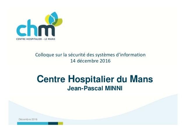Centre Hospitalier du Mans Jean-Pascal MINNI Décembre 2016 Colloque sur la sécurité des systèmes d'information 14 décembre...