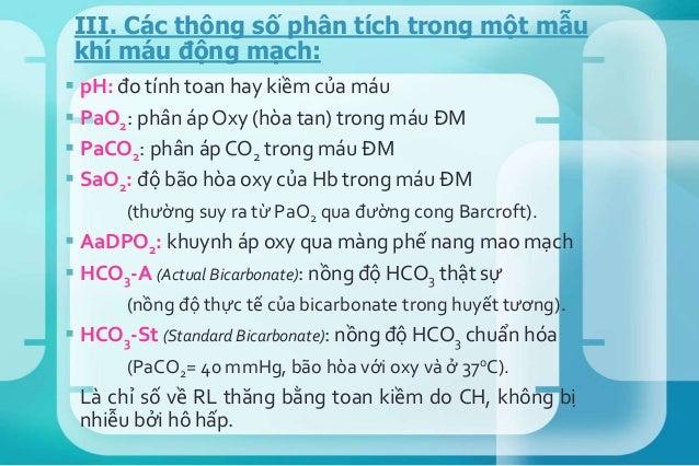  pH: đo tính toan hay kiềm của máu  PaO2: phân áp Oxy (hòa tan) trong máu ĐM  PaCO2: phân áp CO2 trong máu ĐM  SaO2: đ...
