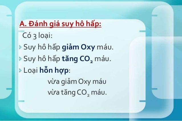 A. Đánh giá suy hô hấp: Có 3 loại: Suy hô hấp giảm Oxy máu. Suy hô hấp tăng CO2 máu. Loại hỗn hợp: vừa giảm Oxy máu vừa...