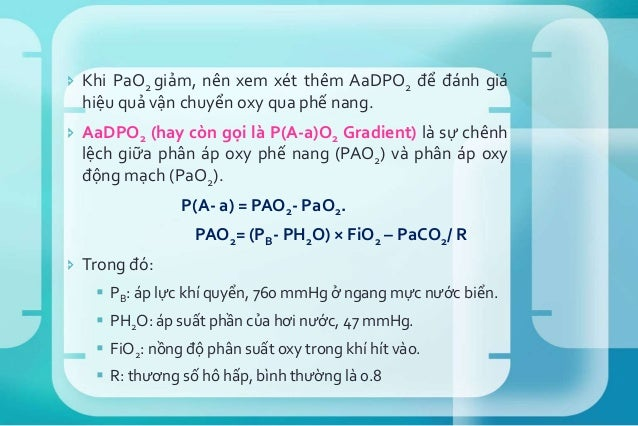  Nếu BN thở khí phòng và ở ngang mực nước biển: PAO2= 0.21 × (760- 47) – 40/0.8 = 100.  PaO2 bình thường khoảng 90 mmHg....