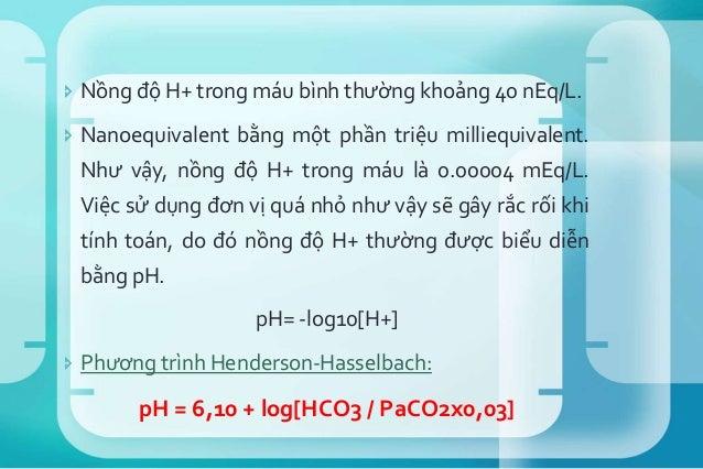 H+= 24 × PaCO2/ HCO3 -  Trong các thông số KMĐM: pH, PaCO2 và PaO2 được đo trực tiếp; các thông số khác thường có được từ...