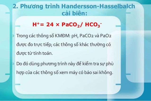 Giôùi haïnbình thöôøng Giaù trò trung bình pH 7.35- 7.45 7.4 PaC02 (mmHg) 35- 45 40 HC03 (mmol/L) 22- 26 24 3. Trị số bình...