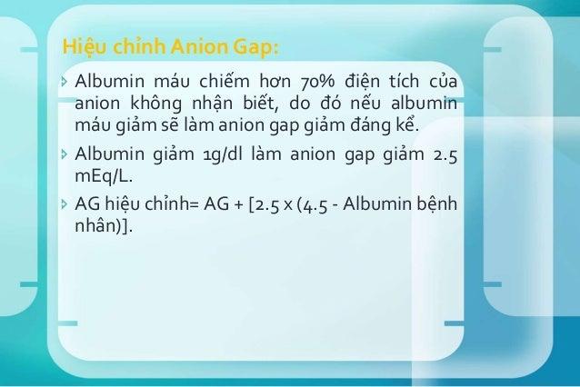  Trị số anion gap tăng bao nhiêu thì trị số HCO3 sẽ giảm bấy nhiêu.  Anion Gap= HCO3 (Δ Anion Gap/ Δ HCO3 # 1) Ví dụ: Na...