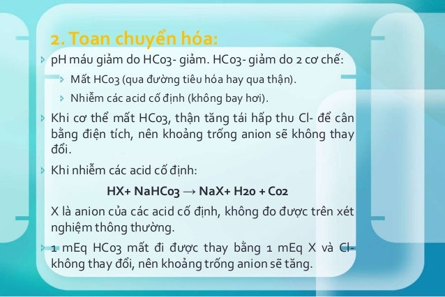  Chẩn đoán dựa vào Δ Anion Gap/ Δ HCO3.  Nếu Δ AG < Δ HCO3: HCO3 giảm nhiều hơn sự tăng khoảng trống anion. HCO3 giảm kh...