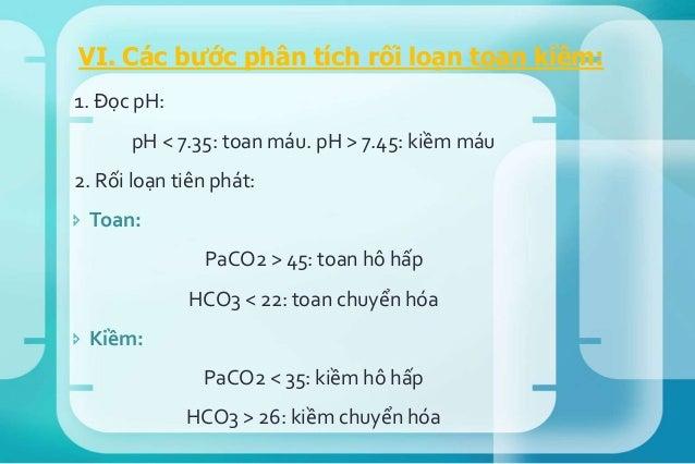  Xem hô hấp có bù đủ hay không.  Toan chuyển hóa: Y= PaCO2 dự đoán = 1.5× [HCO3] + 8 (± 2)  So sánh với PaCO2 thật sự c...