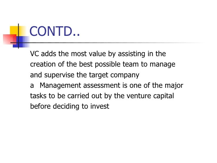 CONTD.. <ul><li>VC adds the most value by assisting in the </li></ul><ul><li>creation of the best possible team to manage ...