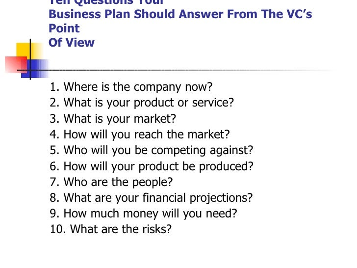 Ten Questions Your Business Plan Should Answer From The VC's Point Of View <ul><li>1. Where is the company now? </li></ul>...