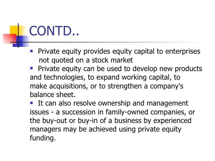 CONTD.. <ul><li>Private equity provides equity capital to enterprises </li></ul><ul><li>not quoted on a stock market </li>...