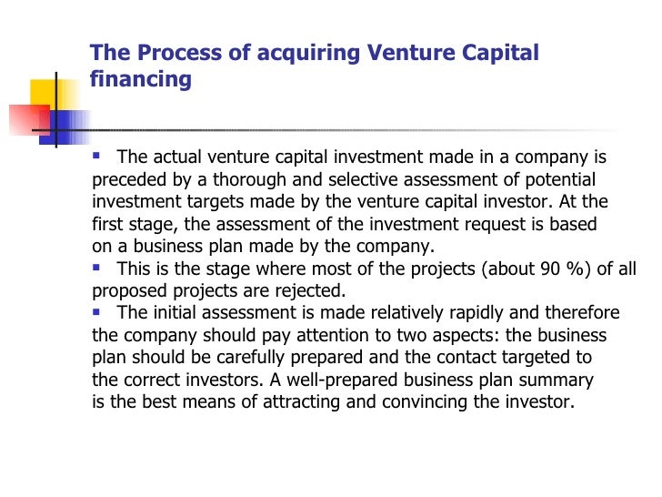 The Process of acquiring Venture Capital financing <ul><li>The actual venture capital investment made in a company is </li...