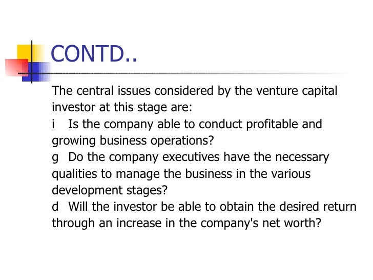 CONTD.. <ul><li>The central issues considered by the venture capital </li></ul><ul><li>investor at this stage are: </li></...