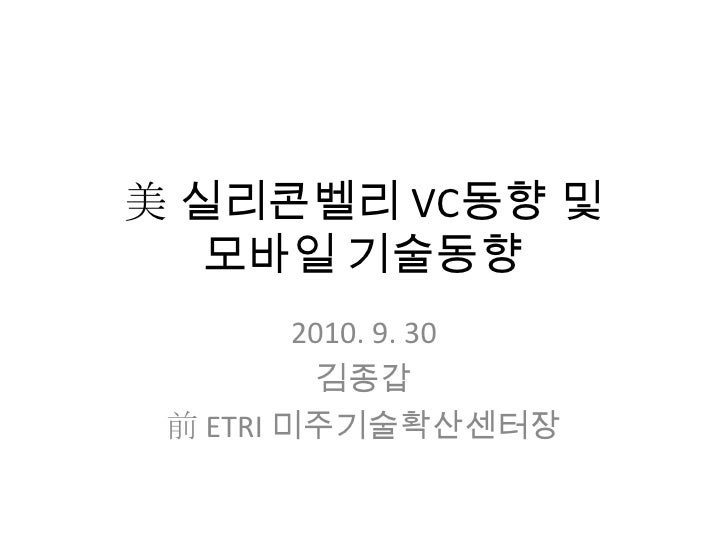 美 실리콘벨리 VC동향 및 모바일 기술동향<br />2010. 9. 30<br />김종갑<br />前 ETRI 미주기술확산센터장<br />