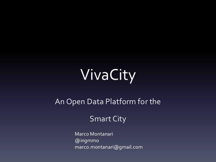 VivaCityAn Open Data Platform for the          Smart City     Marco Montanari     @ingmmo     marco.montanari@gmail.com