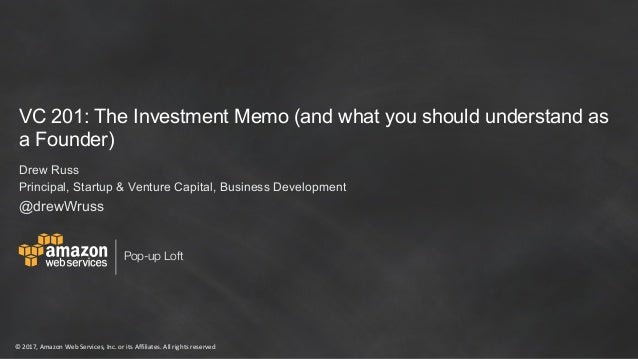 ©	2017,	Amazon	Web	Services,	Inc.	or	its	Affiliates.	All	rights	reserved Pop-up Loft VC 201: The Investment Memo (and what...