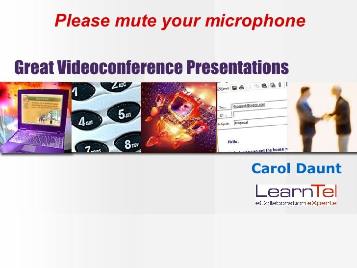 Great Videoconference Presentations Carol Daunt Please mute your microphone