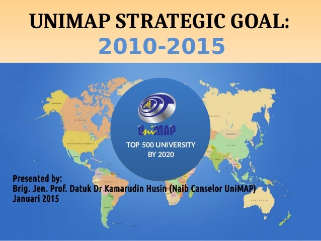 TOP 500 UNIVERSITY BY 2020 UNIMAP STRATEGIC GOAL: 2010-2015 Presented by: Brig. Jen. Prof. Datuk Dr Kamarudin Husin (Naib ...