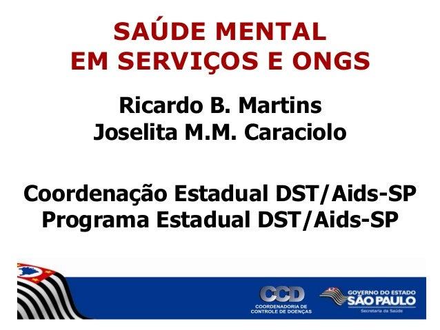 SAÚDE MENTAL EM SERVIÇOS E ONGS Ricardo B. Martins Joselita M.M. Caraciolo Coordenação Estadual DST/Aids-SP Programa Estad...