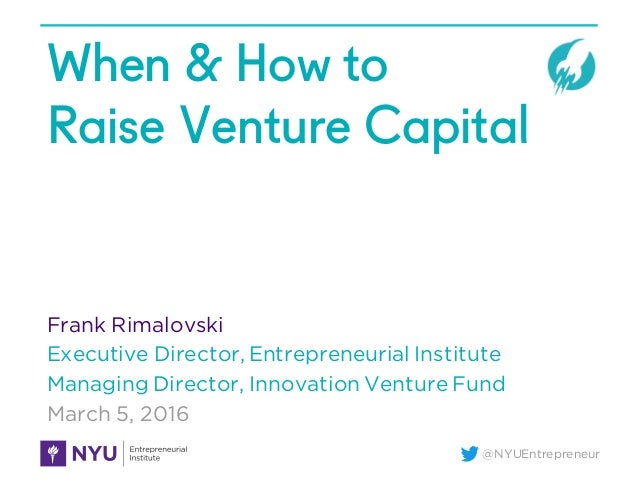 @NYUEntrepreneur When & How to Raise Venture Capital Frank Rimalovski Executive Director, Entrepreneurial Institute Managi...
