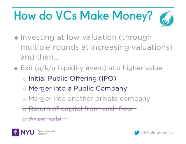 @NYUEntrepreneur How do VCs Make Money? u Investing at low valuation (through multiple rounds at increasing valuations) an...