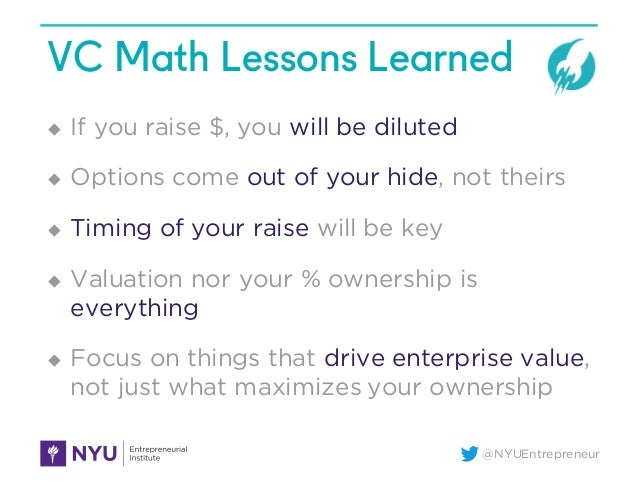 @NYUEntrepreneur VC Math Lessons Learned u If you raise $, you will be diluted u Options come out of your hide, not theirs...