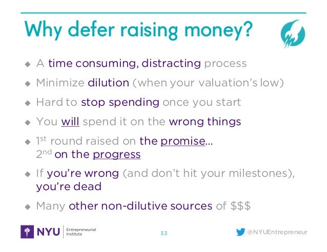 @NYUEntrepreneur Why defer raising money? u A time consuming, distracting process u Minimize dilution (when your valuation...