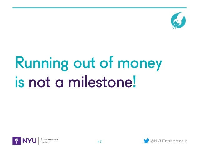 @NYUEntrepreneur Running out of money is not a milestone! 43