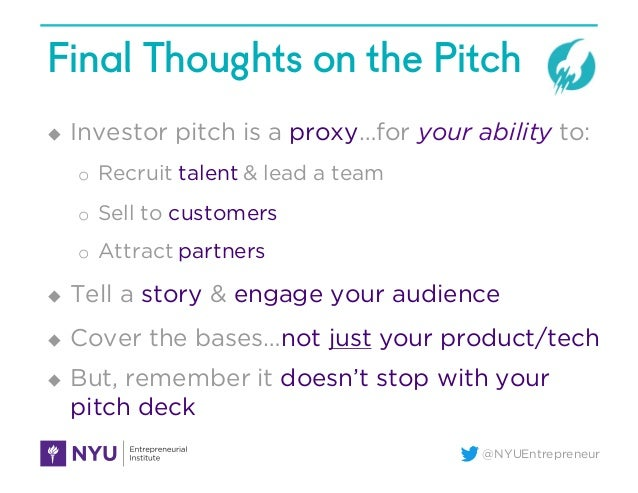@NYUEntrepreneur Final Thoughts on the Pitch u Investor pitch is a proxy…for your ability to: o Recruit talent & lead a te...