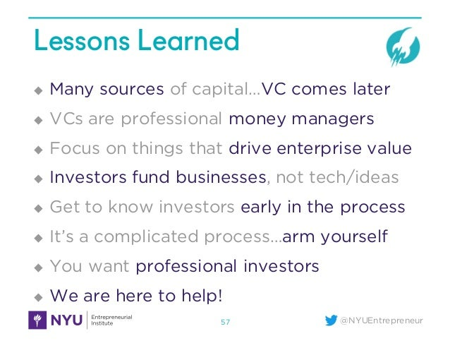 @NYUEntrepreneur Lessons Learned u Many sources of capital…VC comes later u VCs are professional money managers u Focus on...