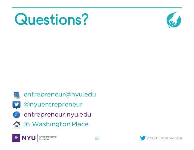 @NYUEntrepreneur Questions? entrepreneur@nyu.edu @nyuentrepreneur entrepreneur.nyu.edu 16 Washington Place 58