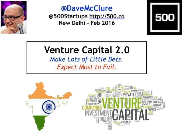 @DaveMcClure @500Startups http://500.co New Delhi - Feb 2016 Venture Capital 2.0 Make Lots of Little Bets. Expect Most to ...