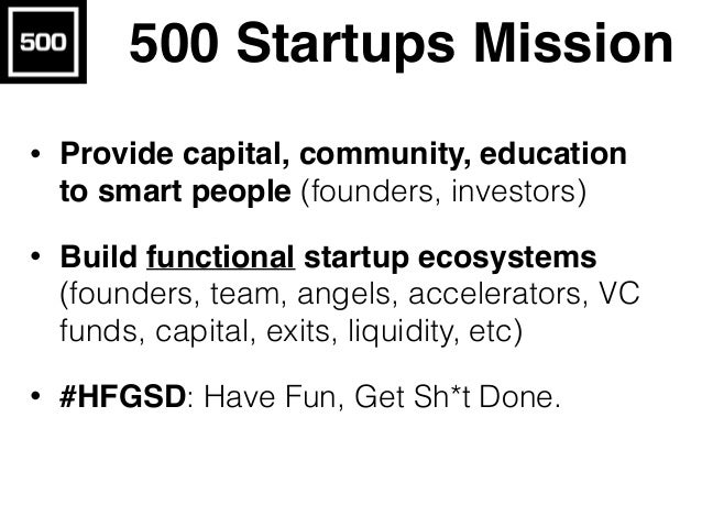 500 Startups Mission • Provide capital, community, education to smart people (founders, investors) • Build functional star...